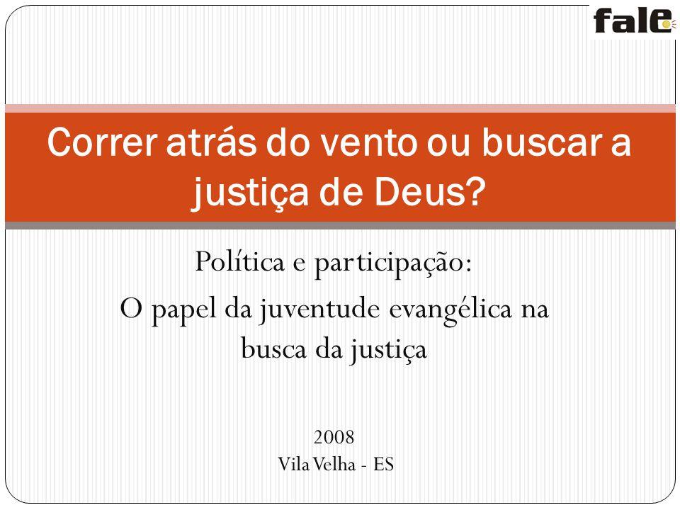 Política e participação: O papel da juventude evangélica na busca da justiça 2008 Vila Velha - ES Correr atrás do vento ou buscar a justiça de Deus?