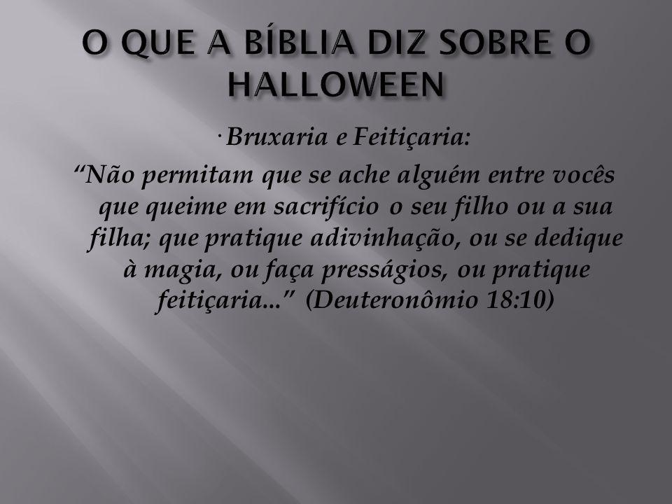 1) Todos os valores enaltecidos nas festas de Halloween são contrários à boa, agradável e perfeita vontade de Deus para as nossas vidas: · Morte: Todo
