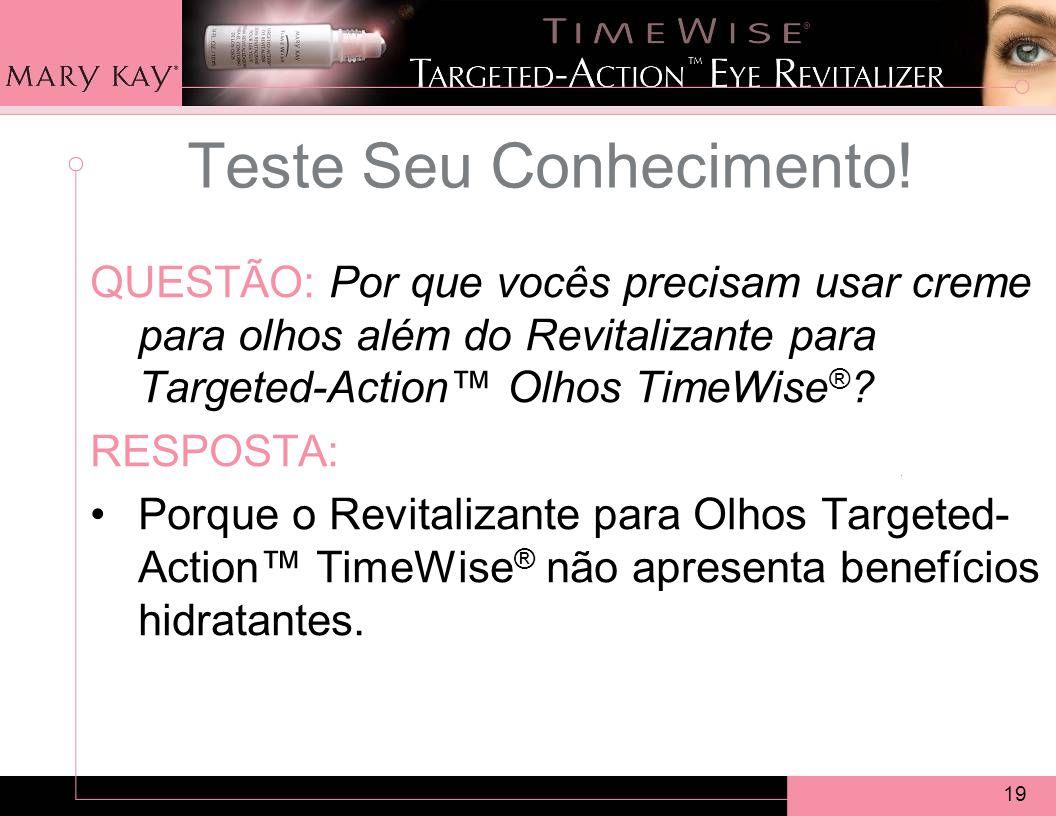 19 QUESTÃO: Por que vocês precisam usar creme para olhos além do Revitalizante para Targeted-Action Olhos TimeWise ® .