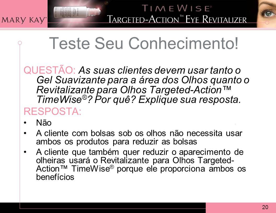 20 QUESTÃO: As suas clientes devem usar tanto o Gel Suavizante para a área dos Olhos quanto o Revitalizante para Olhos Targeted-Action TimeWise ® .