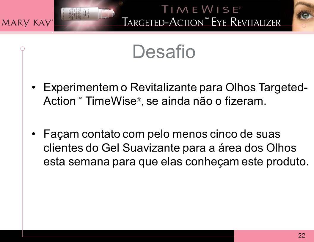 22 Desafio Experimentem o Revitalizante para Olhos Targeted- Action TimeWise ®, se ainda não o fizeram.