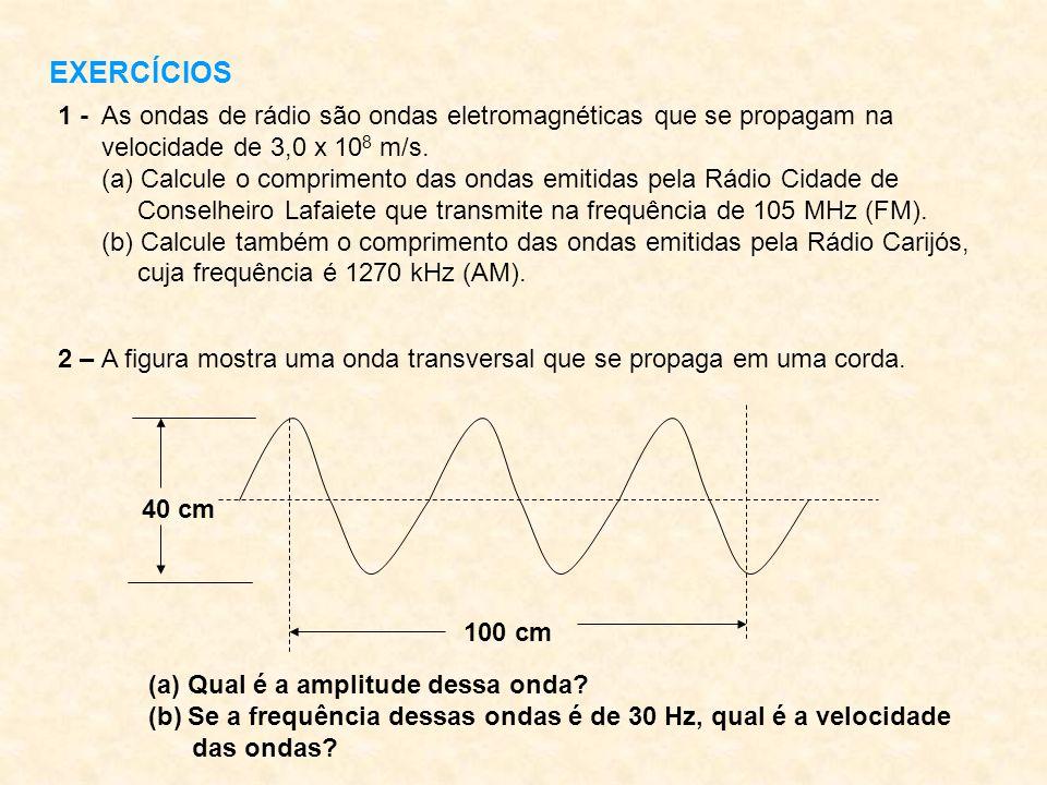 EXERCÍCIOS 1 - As ondas de rádio são ondas eletromagnéticas que se propagam na velocidade de 3,0 x 10 8 m/s. (a) Calcule o comprimento das ondas emiti