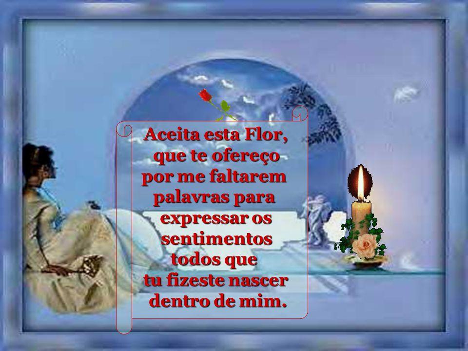 Aceita esta Flor, Flor, como símbolo da amizade, da fidelidade, do meu carinho e de tudo que sinto por ti.