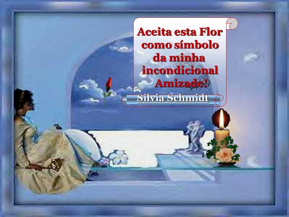 Silvia Schmidt Aceita esta Flor como símbolo como símbolo da minha incondicional Amizade! Amizade!