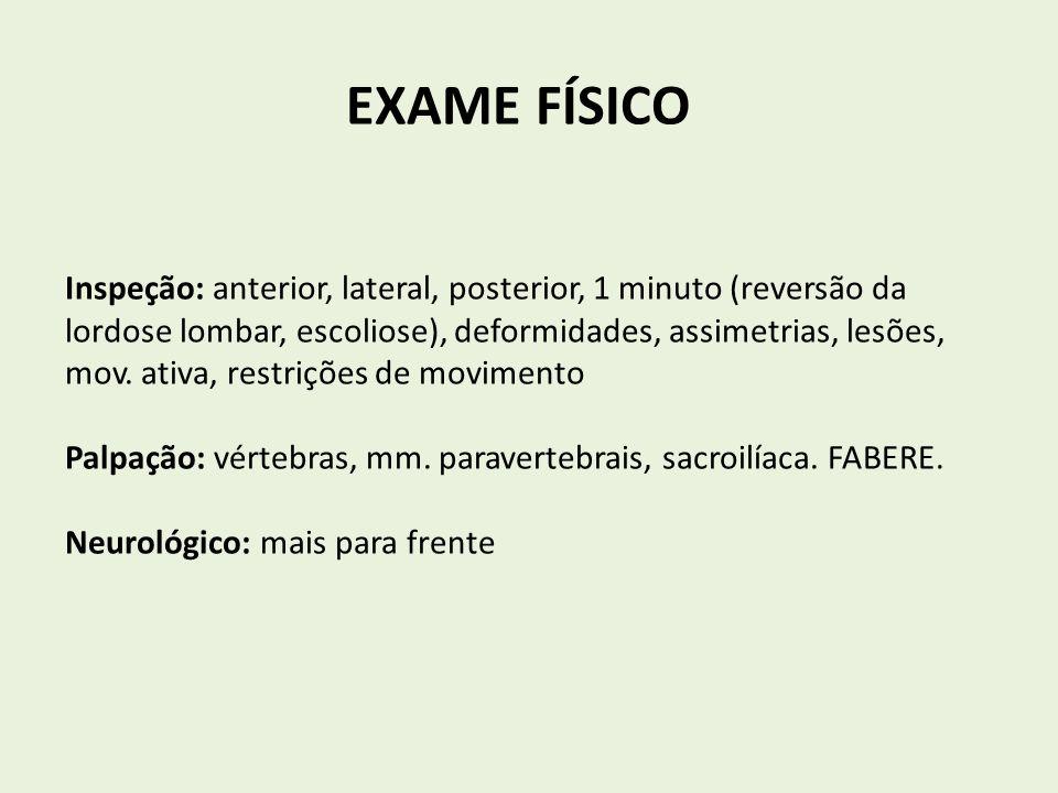 EXAME FÍSICO Inspeção: anterior, lateral, posterior, 1 minuto (reversão da lordose lombar, escoliose), deformidades, assimetrias, lesões, mov. ativa,