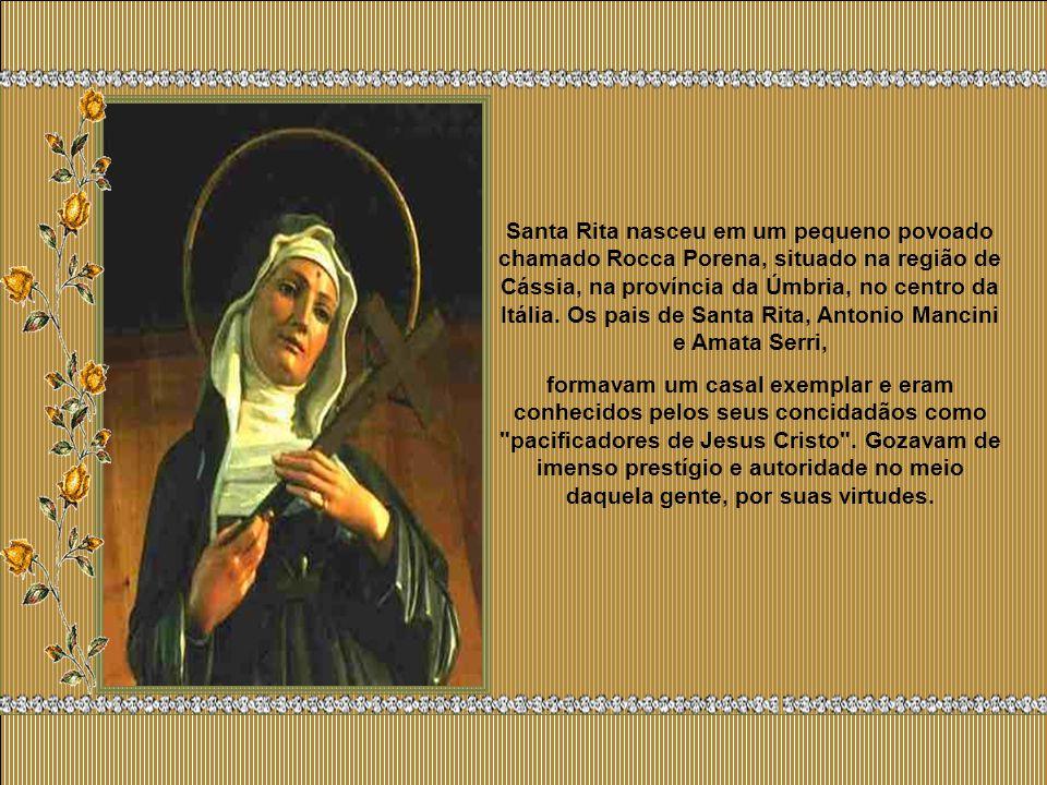 Santa Rita nasceu em um pequeno povoado chamado Rocca Porena, situado na região de Cássia, na província da Úmbria, no centro da Itália.