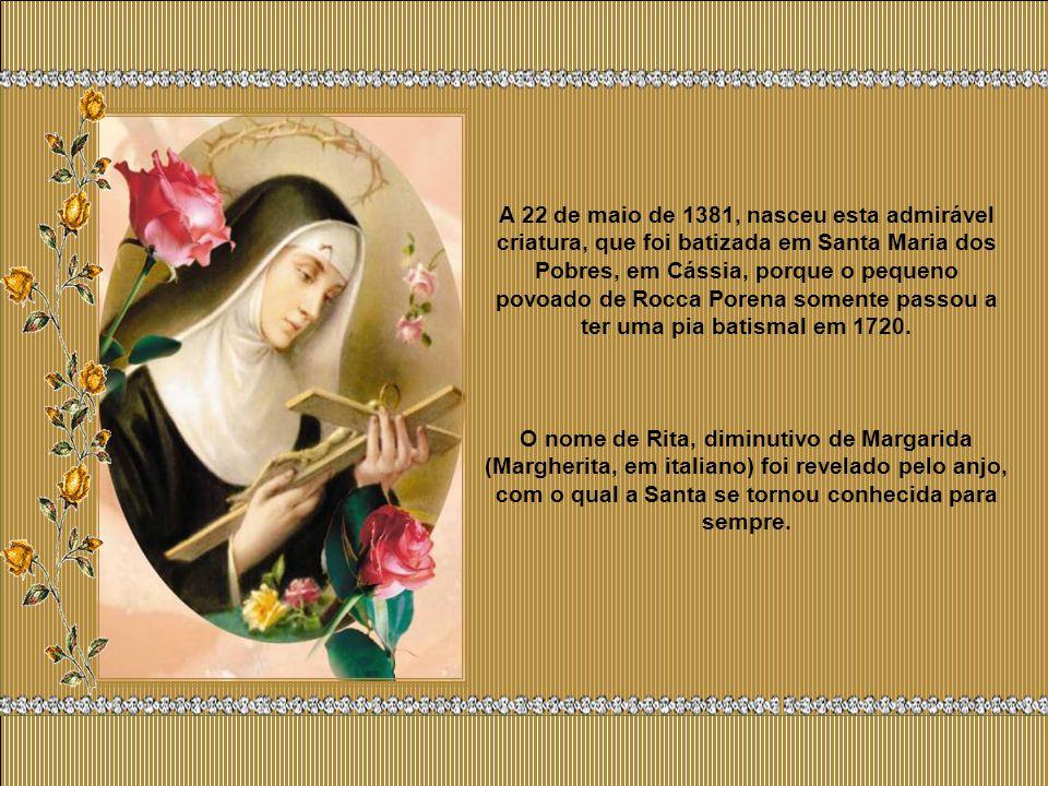 A 22 de maio de 1381, nasceu esta admirável criatura, que foi batizada em Santa Maria dos Pobres, em Cássia, porque o pequeno povoado de Rocca Porena somente passou a ter uma pia batismal em 1720.