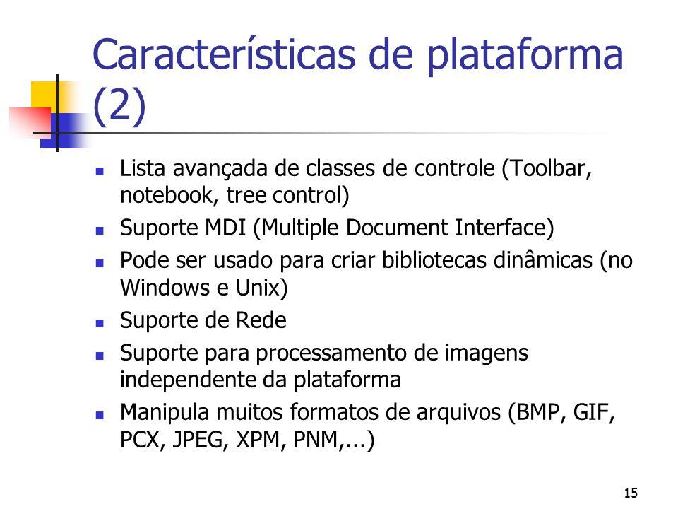15 Características de plataforma (2) Lista avançada de classes de controle (Toolbar, notebook, tree control) Suporte MDI (Multiple Document Interface) Pode ser usado para criar bibliotecas dinâmicas (no Windows e Unix) Suporte de Rede Suporte para processamento de imagens independente da plataforma Manipula muitos formatos de arquivos (BMP, GIF, PCX, JPEG, XPM, PNM,...)