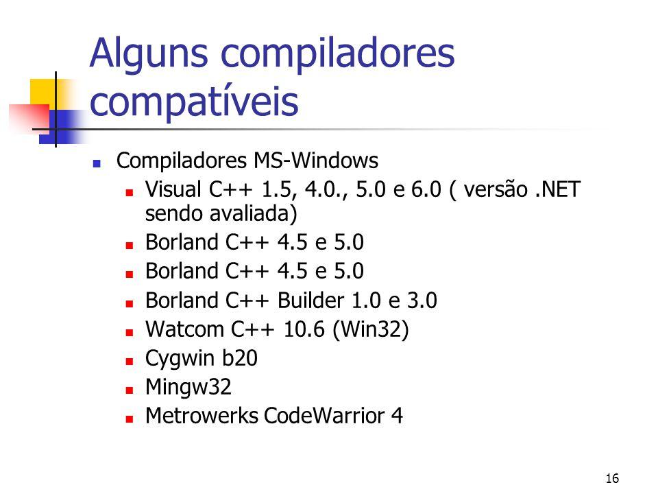 16 Alguns compiladores compatíveis Compiladores MS-Windows Visual C++ 1.5, 4.0., 5.0 e 6.0 ( versão.NET sendo avaliada) Borland C++ 4.5 e 5.0 Borland C++ Builder 1.0 e 3.0 Watcom C++ 10.6 (Win32) Cygwin b20 Mingw32 Metrowerks CodeWarrior 4