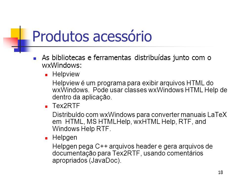 18 Produtos acessório As bibliotecas e ferramentas distribuídas junto com o wxWindows: Helpview Helpview é um programa para exibir arquivos HTML do wxWindows.