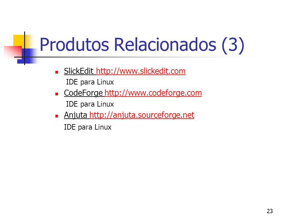 23 Produtos Relacionados (3) SlickEdit http://www.slickedit.comhttp://www.slickedit.com IDE para Linux CodeForge http://www.codeforge.comhttp://www.codeforge.com IDE para Linux Anjuta http://anjuta.sourceforge.nethttp://anjuta.sourceforge.net IDE para Linux