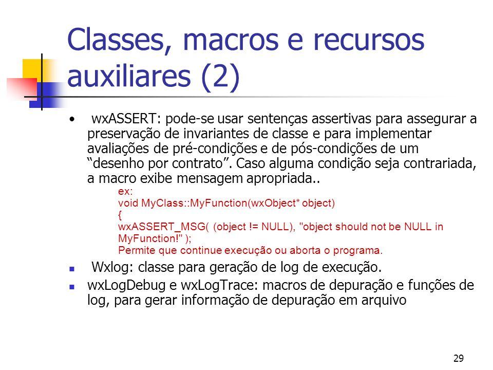 29 Classes, macros e recursos auxiliares (2) wxASSERT: pode-se usar sentenças assertivas para assegurar a preservação de invariantes de classe e para implementar avaliações de pré-condições e de pós-condições de um desenho por contrato.