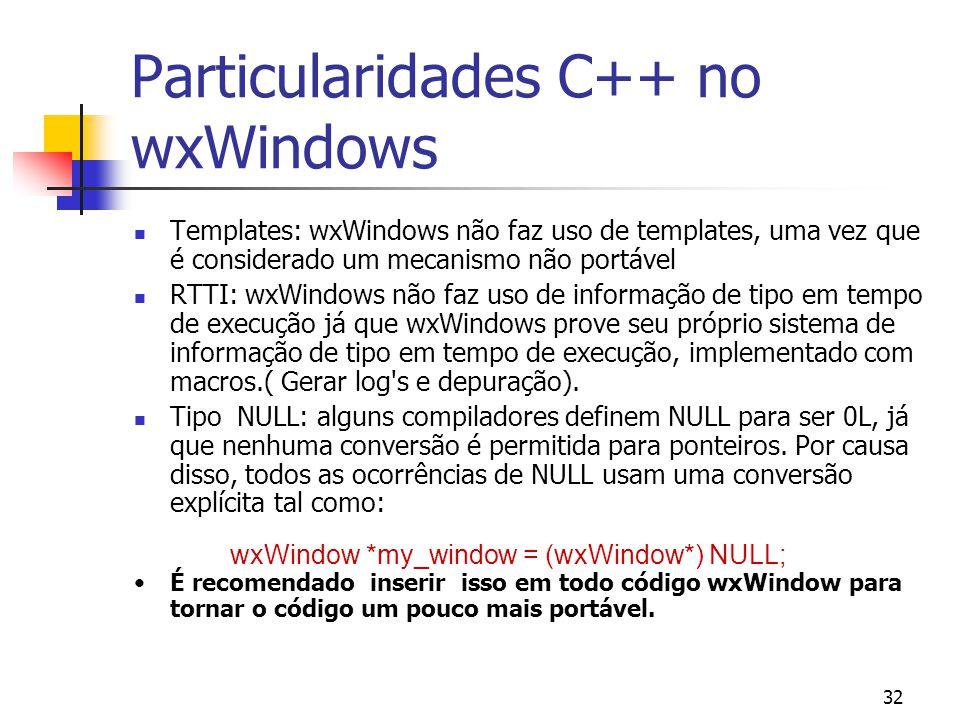 32 Particularidades C++ no wxWindows Templates: wxWindows não faz uso de templates, uma vez que é considerado um mecanismo não portável RTTI: wxWindows não faz uso de informação de tipo em tempo de execução já que wxWindows prove seu próprio sistema de informação de tipo em tempo de execução, implementado com macros.( Gerar log s e depuração).