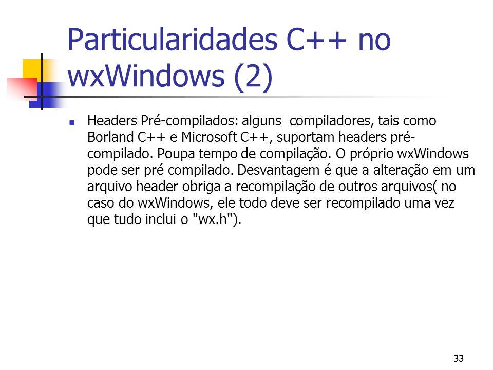 33 Particularidades C++ no wxWindows (2) Headers Pré-compilados: alguns compiladores, tais como Borland C++ e Microsoft C++, suportam headers pré- compilado.