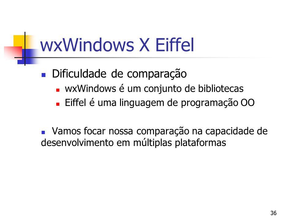 36 wxWindows X Eiffel Dificuldade de comparação wxWindows é um conjunto de bibliotecas Eiffel é uma linguagem de programação OO Vamos focar nossa comparação na capacidade de desenvolvimento em múltiplas plataformas