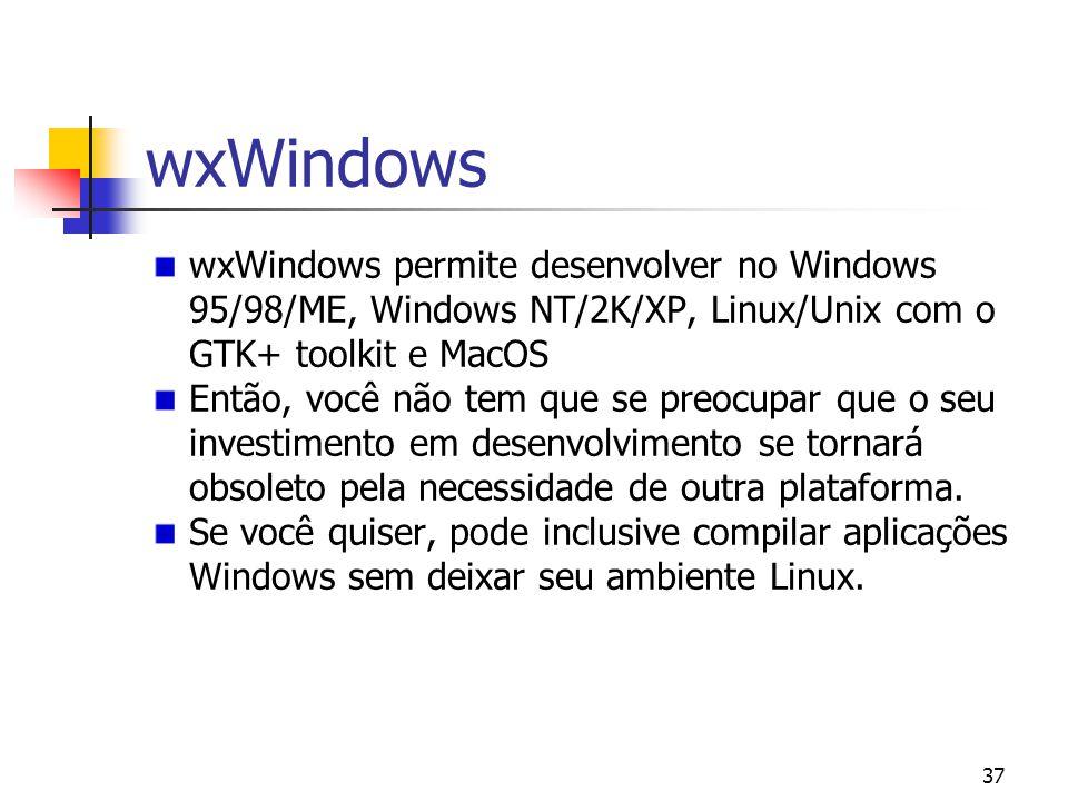 37 wxWindows wxWindows permite desenvolver no Windows 95/98/ME, Windows NT/2K/XP, Linux/Unix com o GTK+ toolkit e MacOS Então, você não tem que se preocupar que o seu investimento em desenvolvimento se tornará obsoleto pela necessidade de outra plataforma.