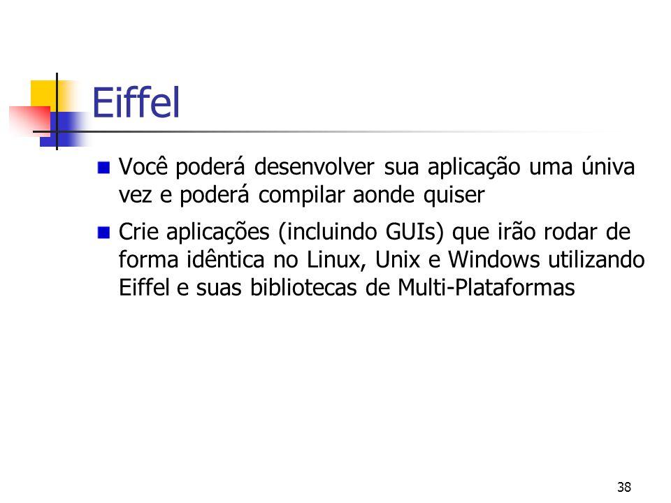 38 Eiffel Você poderá desenvolver sua aplicação uma úniva vez e poderá compilar aonde quiser Crie aplicações (incluindo GUIs) que irão rodar de forma idêntica no Linux, Unix e Windows utilizando Eiffel e suas bibliotecas de Multi-Plataformas