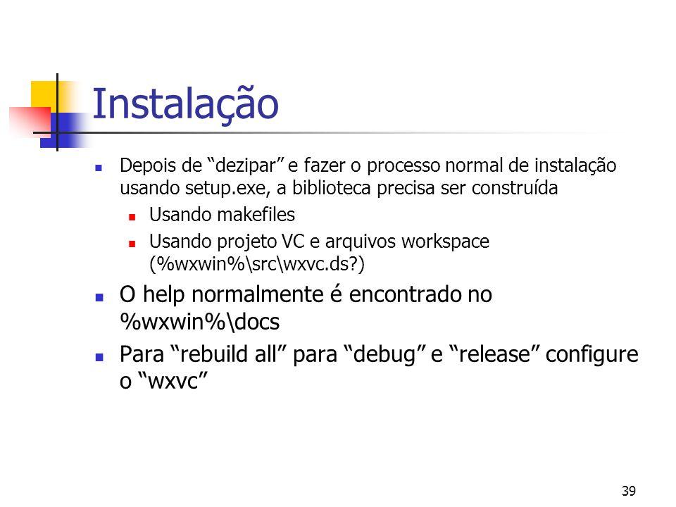 39 Instalação Depois de dezipar e fazer o processo normal de instalação usando setup.exe, a biblioteca precisa ser construída Usando makefiles Usando projeto VC e arquivos workspace (%wxwin%\src\wxvc.ds?) O help normalmente é encontrado no %wxwin%\docs Para rebuild all para debug e release configure o wxvc