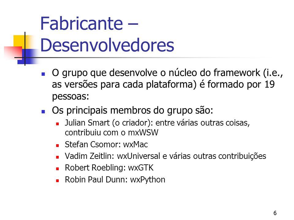 6 Fabricante – Desenvolvedores O grupo que desenvolve o núcleo do framework (i.e., as versões para cada plataforma) é formado por 19 pessoas: Os principais membros do grupo são: Julian Smart (o criador): entre várias outras coisas, contribuiu com o mxWSW Stefan Csomor: wxMac Vadim Zeitlin: wxUniversal e várias outras contribuições Robert Roebling: wxGTK Robin Paul Dunn: wxPython