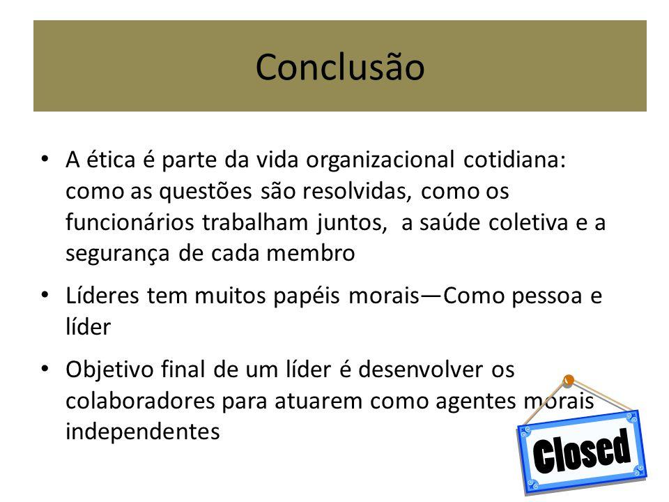 Conclusão A ética é parte da vida organizacional cotidiana: como as questões são resolvidas, como os funcionários trabalham juntos, a saúde coletiva e
