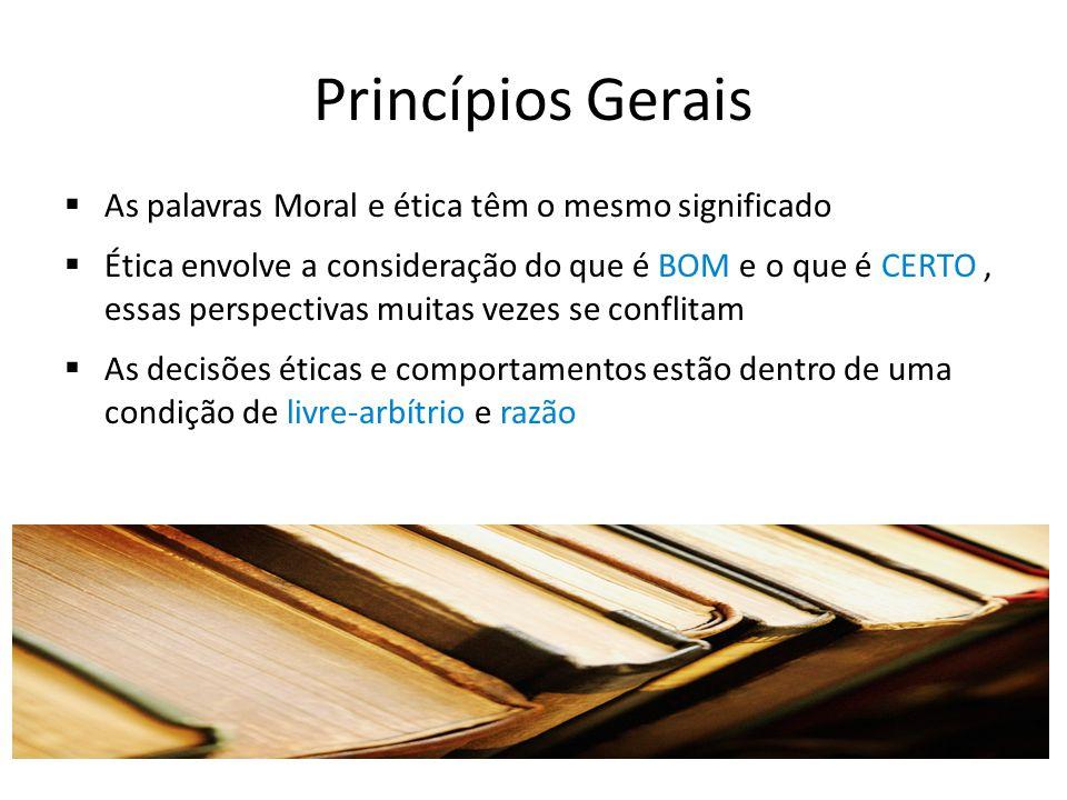 Princípios Gerais As palavras Moral e ética têm o mesmo significado Ética envolve a consideração do que é BOM e o que é CERTO, essas perspectivas muit