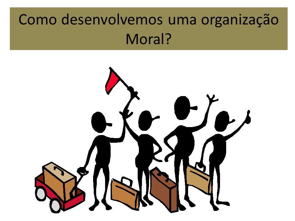 Como desenvolvemos uma organização Moral?