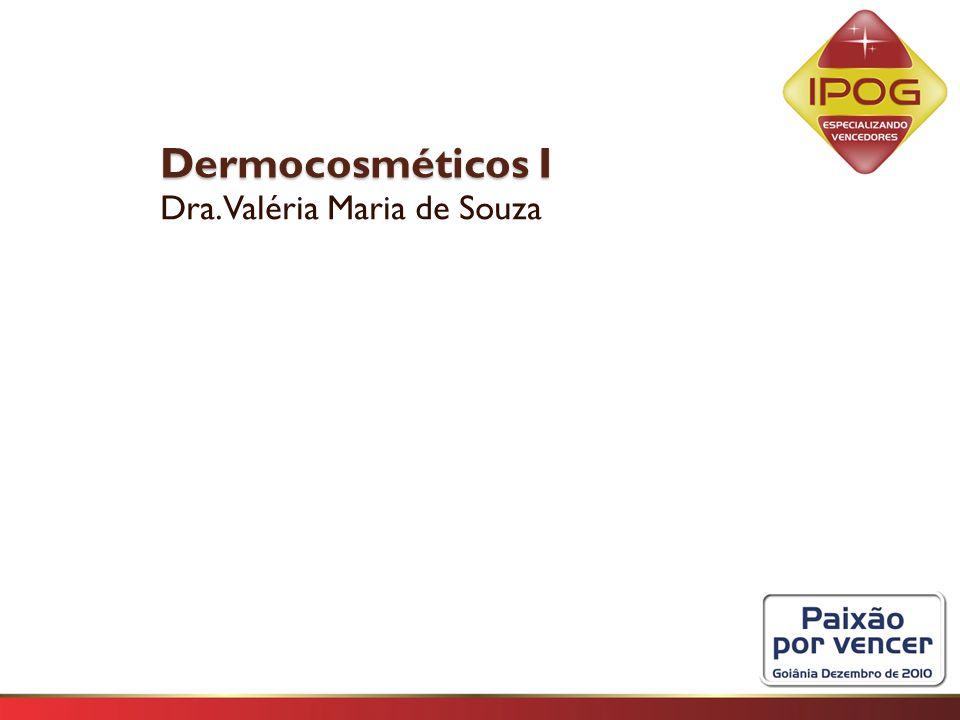 Dermocosméticos I Dermocosméticos I Dra. Valéria Maria de Souza
