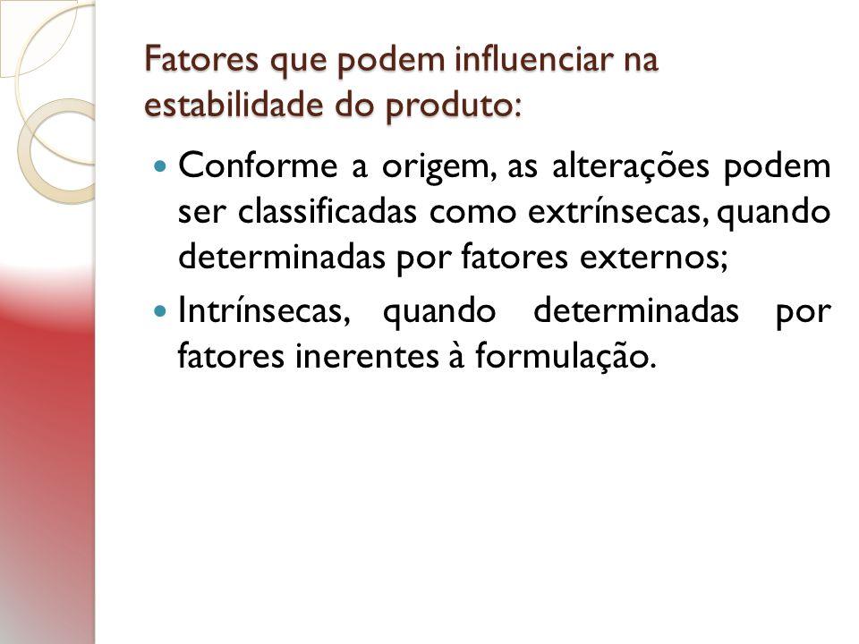 Fatores que podem influenciar na estabilidade do produto: Conforme a origem, as alterações podem ser classificadas como extrínsecas, quando determinad