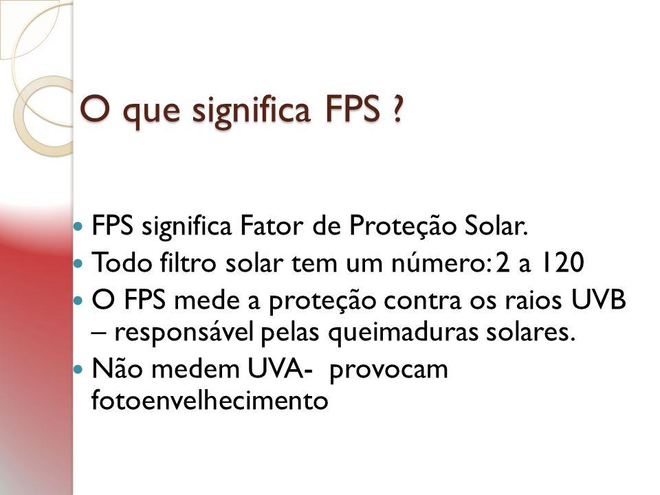 O que significa FPS ? FPS significa Fator de Proteção Solar. Todo filtro solar tem um número: 2 a 120 O FPS mede a proteção contra os raios UVB – resp
