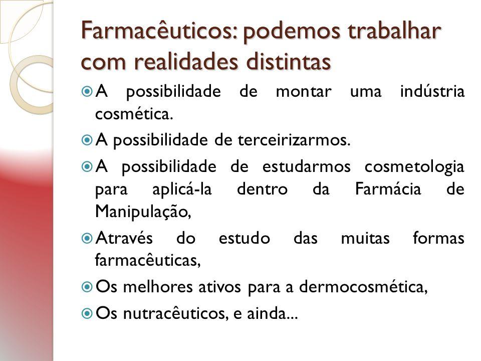 Farmacêuticos: podemos trabalhar com realidades distintas A possibilidade de montar uma indústria cosmética. A possibilidade de terceirizarmos. A poss