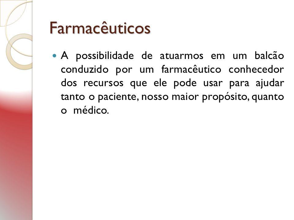 Farmacêuticos A possibilidade de atuarmos em um balcão conduzido por um farmacêutico conhecedor dos recursos que ele pode usar para ajudar tanto o pac
