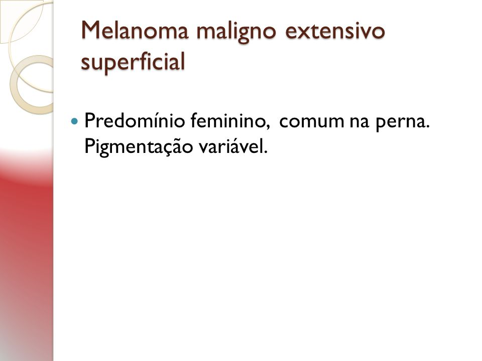 Melanoma maligno extensivo superficial Predomínio feminino, comum na perna. Pigmentação variável.