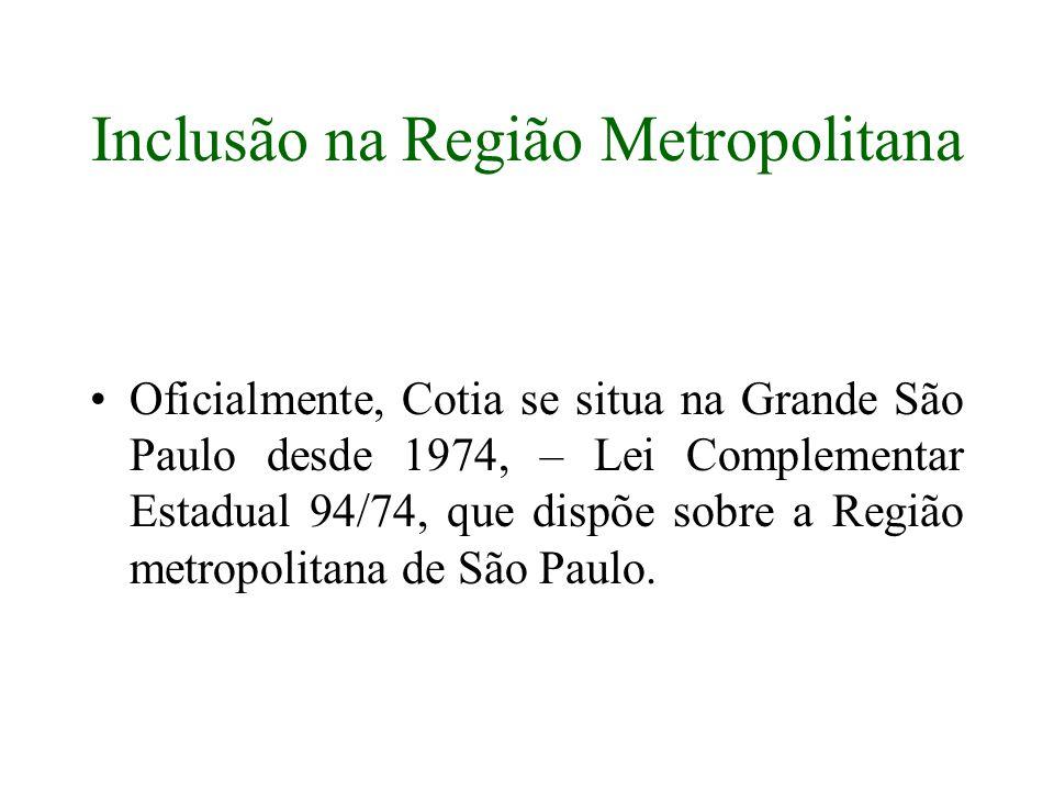Inclusão na Região Metropolitana Oficialmente, Cotia se situa na Grande São Paulo desde 1974, – Lei Complementar Estadual 94/74, que dispõe sobre a Re
