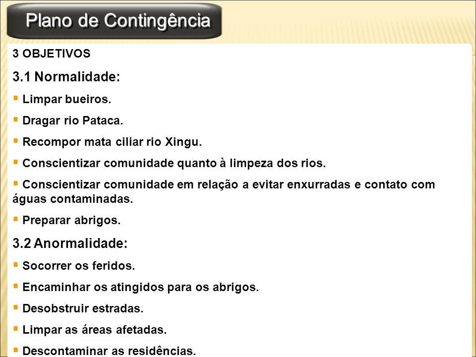 Plano de Contingência 3 OBJETIVOS 3.1 Normalidade: Limpar bueiros. Dragar rio Pataca. Recompor mata ciliar rio Xingu. Conscientizar comunidade quanto