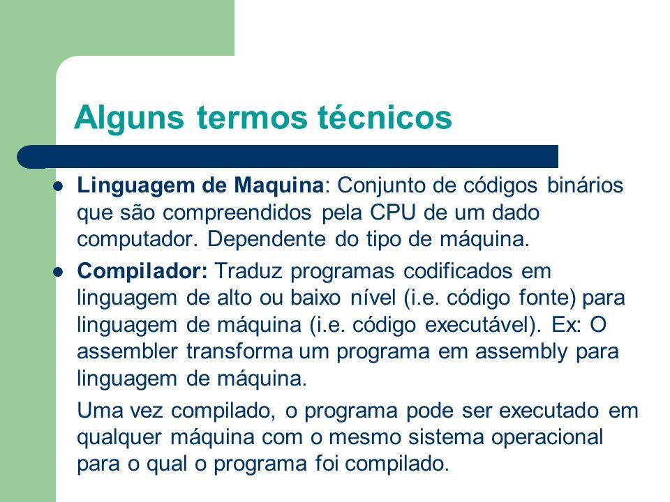 Alguns termos técnicos Linguagem de Maquina: Conjunto de códigos binários que são compreendidos pela CPU de um dado computador.