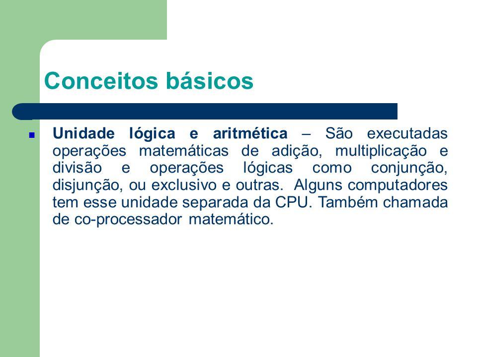Conceitos básicos Unidade lógica e aritmética – São executadas operações matemáticas de adição, multiplicação e divisão e operações lógicas como conjunção, disjunção, ou exclusivo e outras.