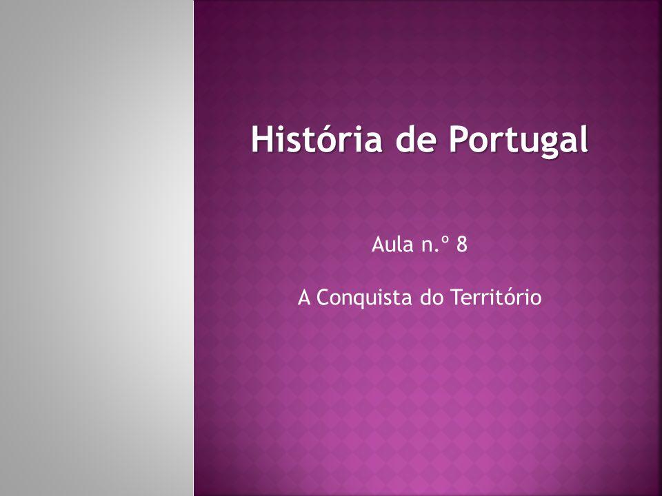História de Portugal Aula n.º 8 A Conquista do Território
