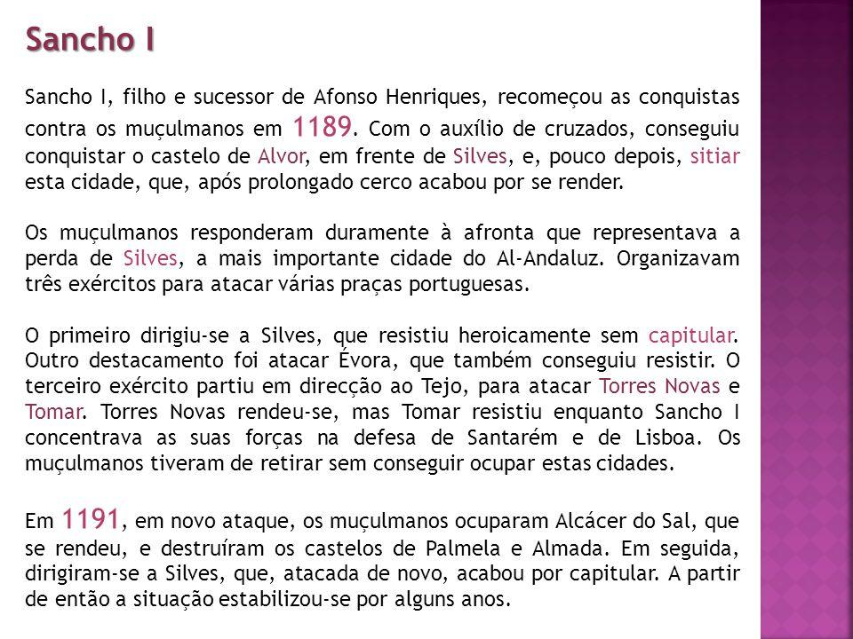 Sancho I Sancho I, filho e sucessor de Afonso Henriques, recomeçou as conquistas contra os muçulmanos em 1189. Com o auxílio de cruzados, conseguiu co