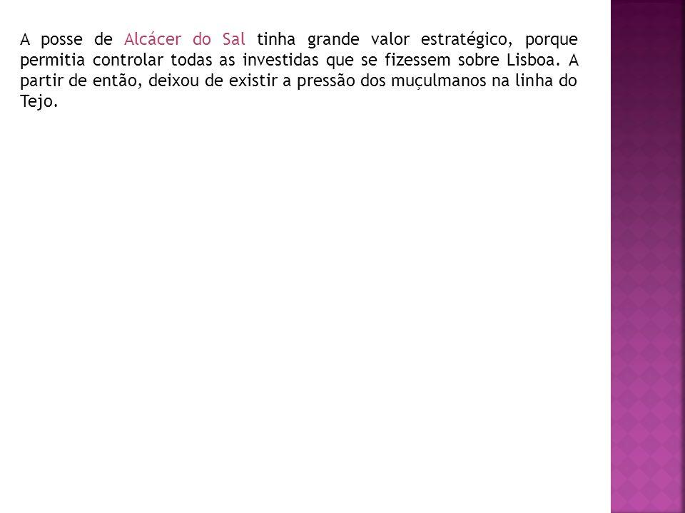 A posse de Alcácer do Sal tinha grande valor estratégico, porque permitia controlar todas as investidas que se fizessem sobre Lisboa. A partir de entã