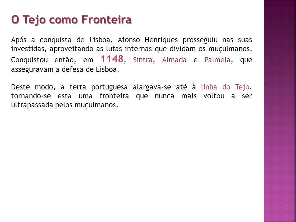 O Tejo como Fronteira Após a conquista de Lisboa, Afonso Henriques prosseguiu nas suas investidas, aproveitando as lutas internas que dividam os muçul