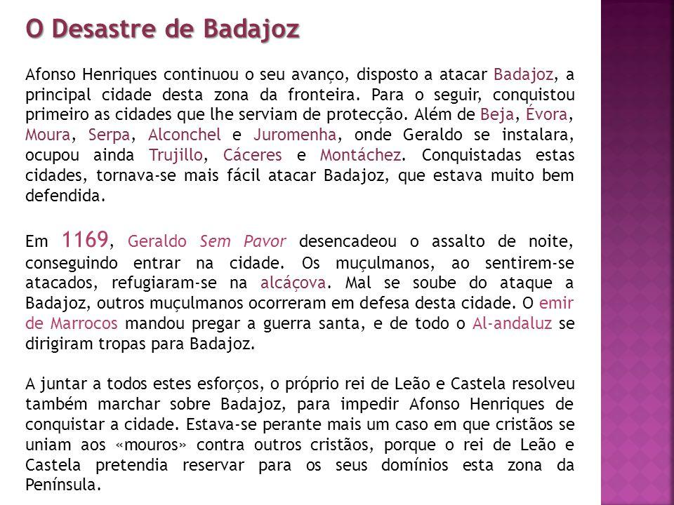 O Desastre de Badajoz Afonso Henriques continuou o seu avanço, disposto a atacar Badajoz, a principal cidade desta zona da fronteira. Para o seguir, c