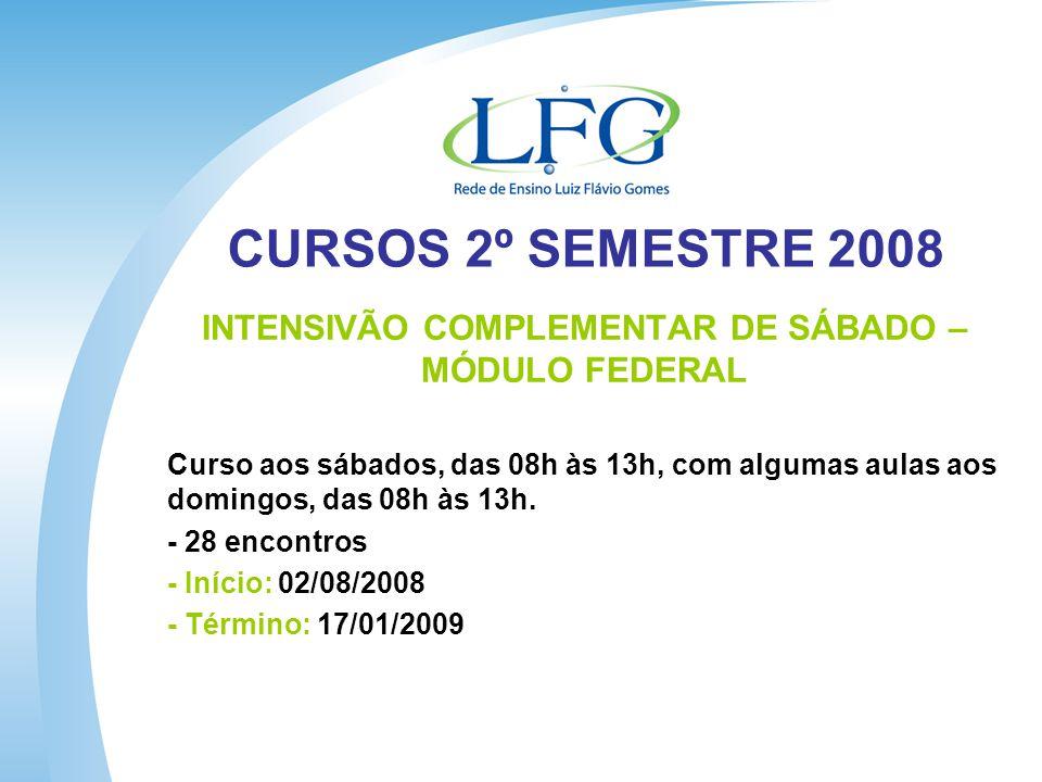 CURSOS 2º SEMESTRE 2008 INTENSIVÃO COMPLEMENTAR DE SÁBADO – MÓDULO FEDERAL Curso aos sábados, das 08h às 13h, com algumas aulas aos domingos, das 08h às 13h.