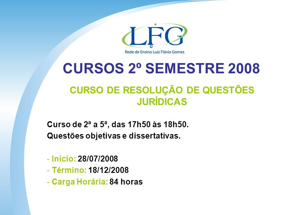 CURSOS 2º SEMESTRE 2008 CURSO DE RESOLUÇÃO DE QUESTÕES JURÍDICAS Curso de 2ª a 5ª, das 17h50 às 18h50.