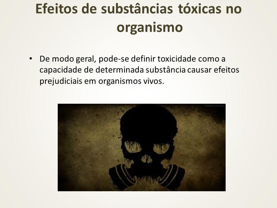 Efeitos de substâncias tóxicas no organismo De modo geral, pode-se definir toxicidade como a capacidade de determinada substância causar efeitos preju