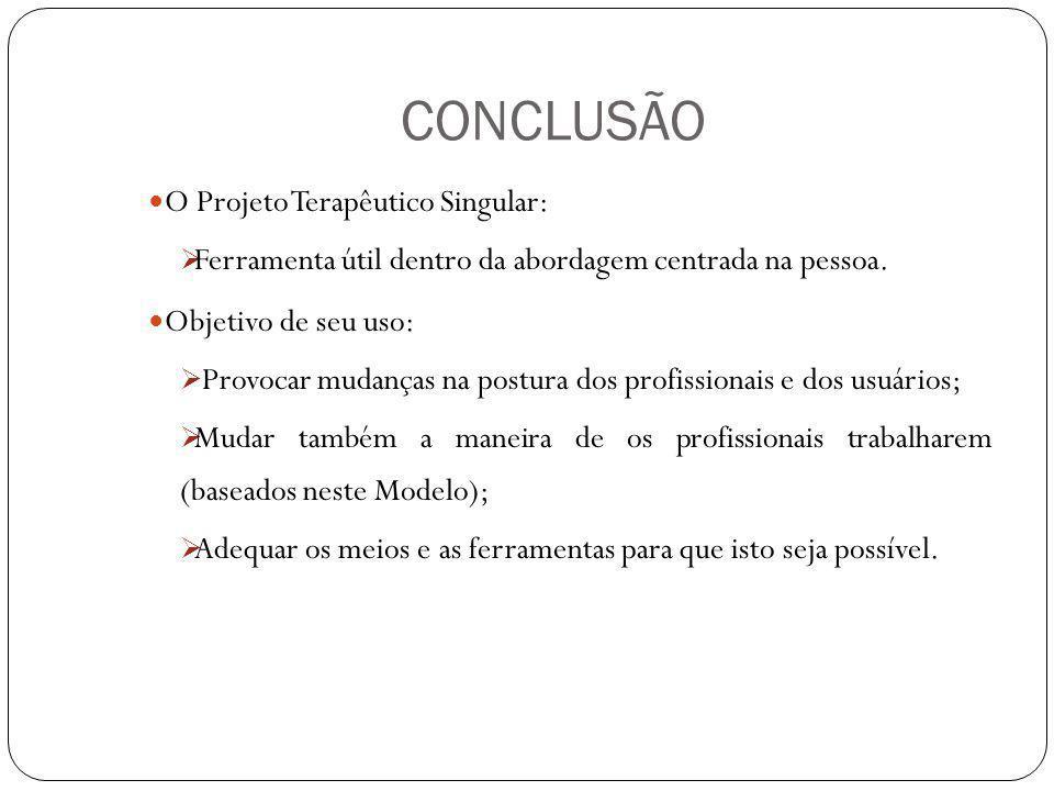CONCLUSÃO O Projeto Terapêutico Singular: Ferramenta útil dentro da abordagem centrada na pessoa. Objetivo de seu uso: Provocar mudanças na postura do