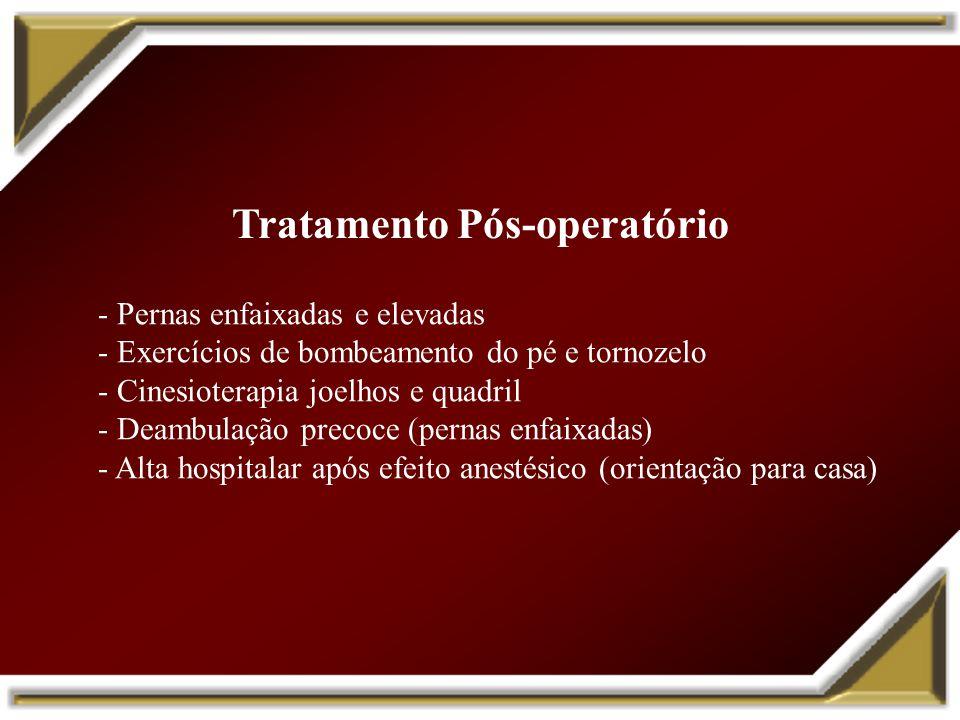 Tratamento Pós-operatório - Pernas enfaixadas e elevadas - Exercícios de bombeamento do pé e tornozelo - Cinesioterapia joelhos e quadril - Deambulaçã