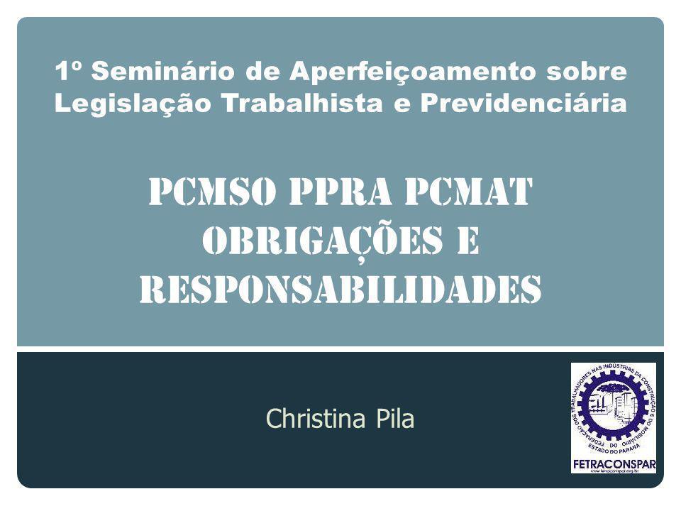 1º Seminário de Aperfeiçoamento sobre Legislação Trabalhista e Previdenciária PCMSO PPRA PCMAT OBRIGAÇÕES E RESPONSABILIDADES Christina Pila