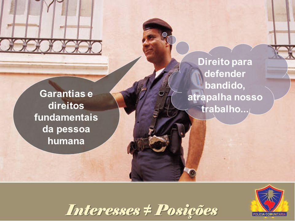 Garantias e direitos fundamentais da pessoa humana Interesses Posições Direito para defender bandido, atrapalha nosso trabalho...