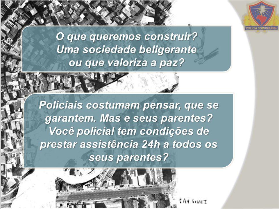 O que queremos construir? Uma sociedade beligerante ou que valoriza a paz? Policiais costumam pensar, que se garantem. Mas e seus parentes? Você polic