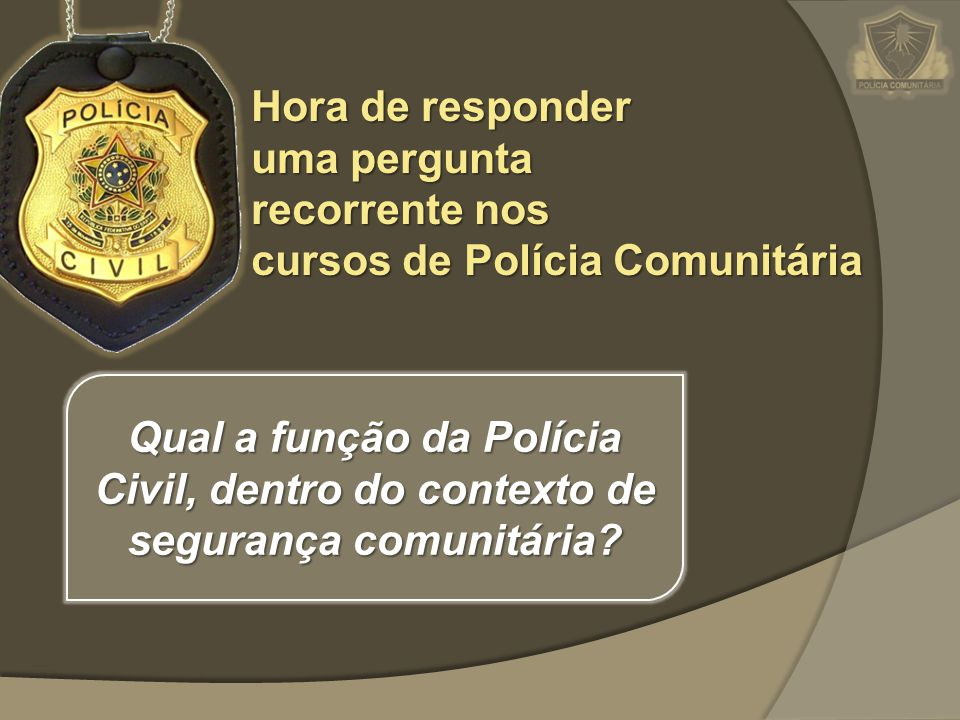 Hora de responder uma pergunta recorrente nos cursos de Polícia Comunitária Qual a função da Polícia Civil, dentro do contexto de segurança comunitári